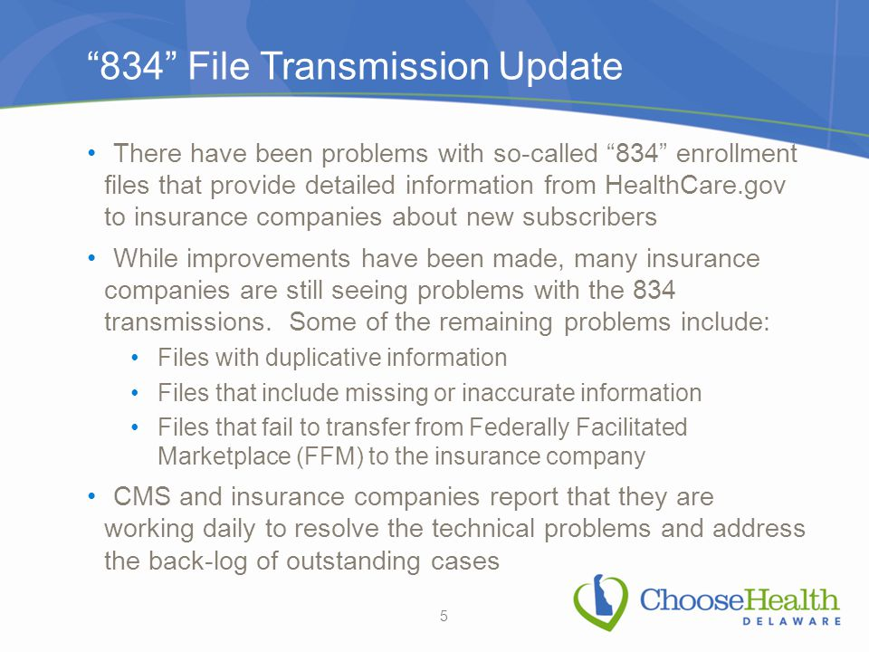 834 File Transmission Update There have been problems with so-called 834 enrollment files that provide detailed information from HealthCare.gov to insurance companies about new subscribers While improvements have been made, many insurance companies are still seeing problems with the 834 transmissions.
