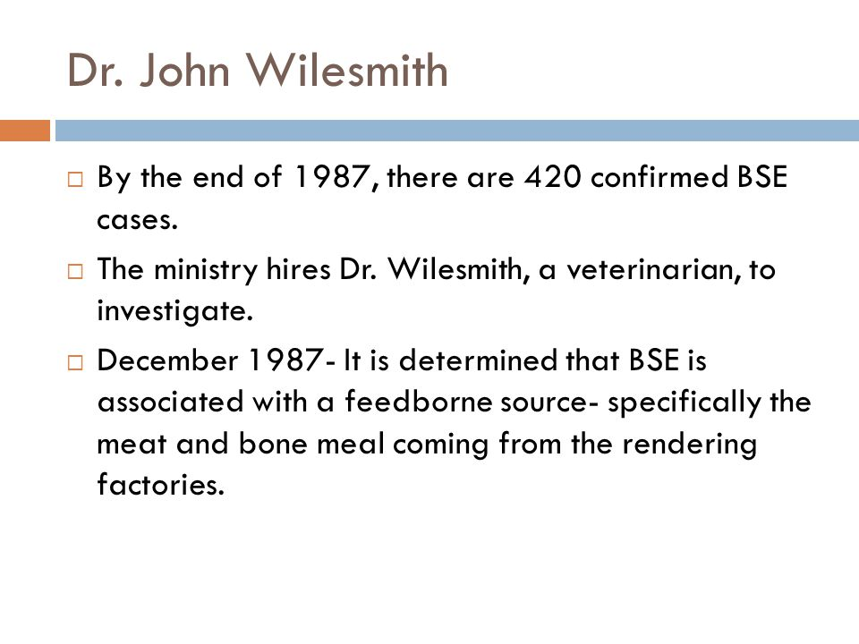 Dr. John Wilesmith  By the end of 1987, there are 420 confirmed BSE cases.