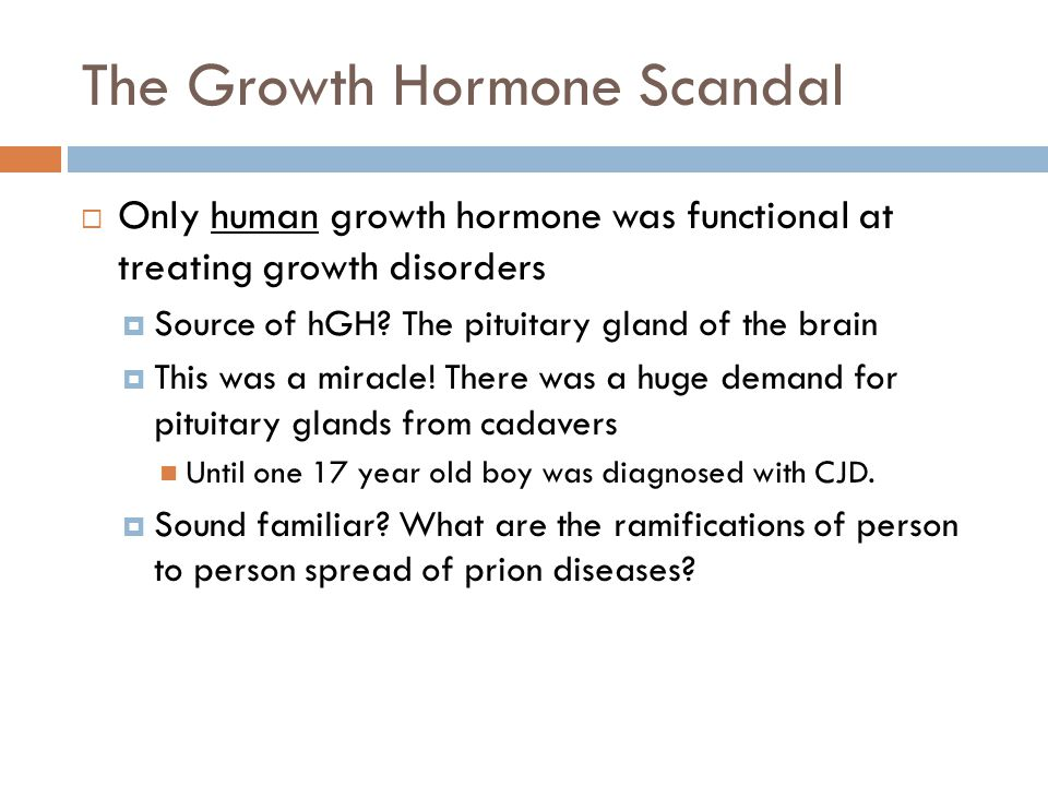 The Growth Hormone Scandal  Only human growth hormone was functional at treating growth disorders  Source of hGH.