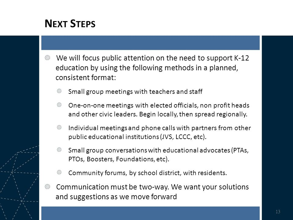 N EXT S TEPS We will focus public attention on the need to support K-12 education by using the following methods in a planned, consistent format: Small group meetings with teachers and staff One-on-one meetings with elected officials, non profit heads and other civic leaders.