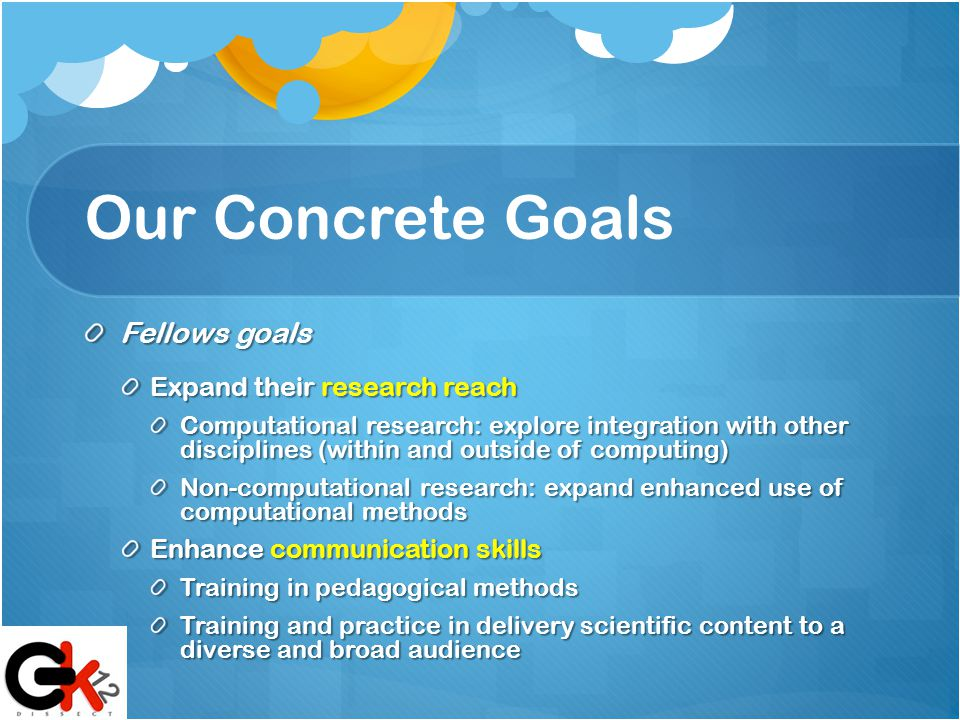 Our Concrete Goals Fellows goals Expand their research reach Computational research: explore integration with other disciplines (within and outside of computing) Non-computational research: expand enhanced use of computational methods Enhance communication skills Training in pedagogical methods Training and practice in delivery scientific content to a diverse and broad audience