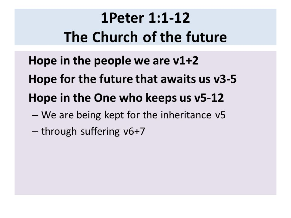 1Peter 1:1-12 The Church of the future Hope in the people we are v1+2 Hope for the future that awaits us v3-5 Hope in the One who keeps us v5-12 – We are being kept for the inheritance v5 – through suffering v6+7