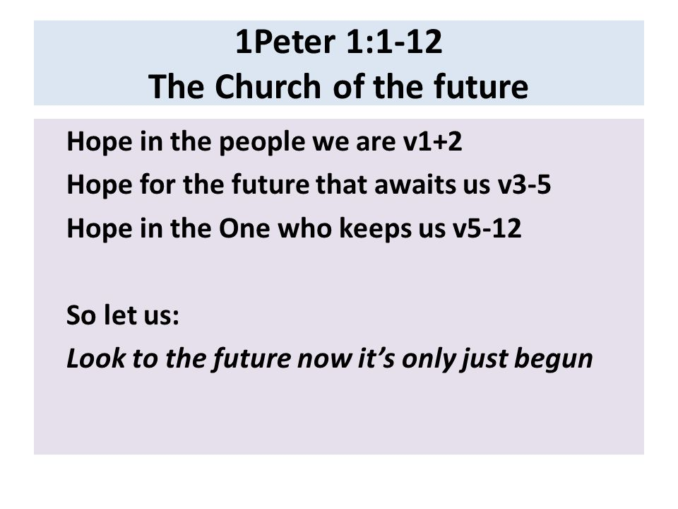 1Peter 1:1-12 The Church of the future Hope in the people we are v1+2 Hope for the future that awaits us v3-5 Hope in the One who keeps us v5-12 So let us: Look to the future now it's only just begun