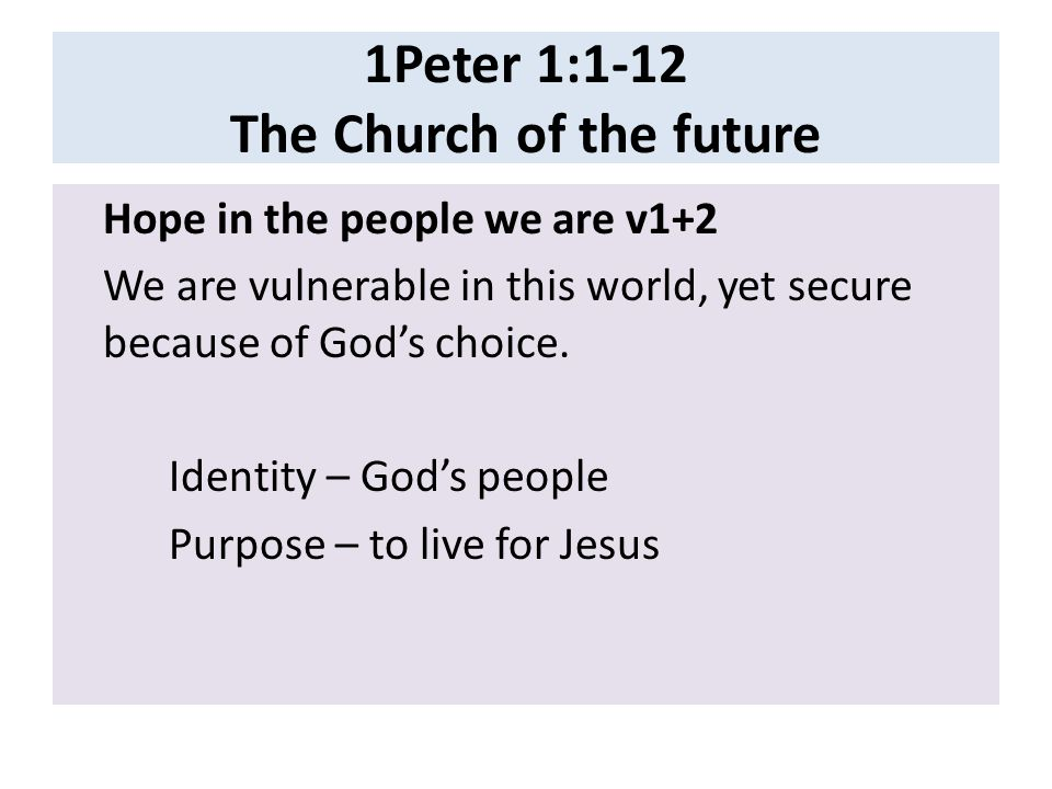 1Peter 1:1-12 The Church of the future Hope in the people we are v1+2 We are vulnerable in this world, yet secure because of God's choice.