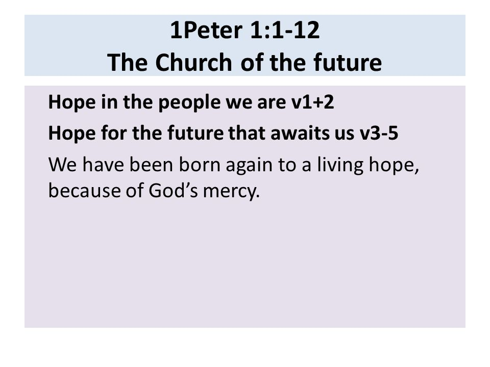 1Peter 1:1-12 The Church of the future Hope in the people we are v1+2 Hope for the future that awaits us v3-5 We have been born again to a living hope, because of God's mercy.