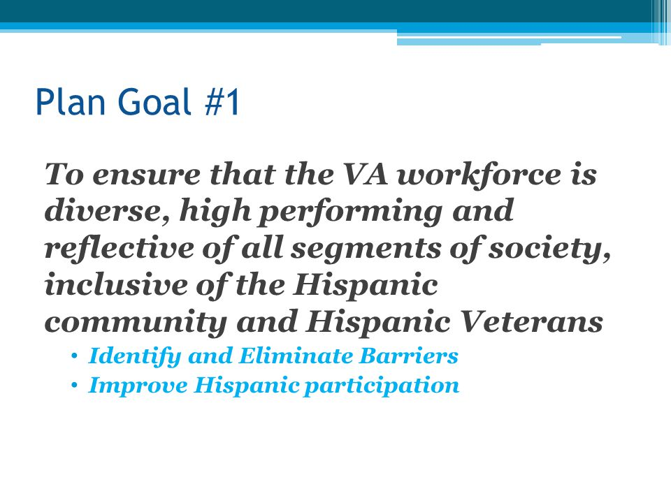 Plan Goal #1 To ensure that the VA workforce is diverse, high performing and reflective of all segments of society, inclusive of the Hispanic community and Hispanic Veterans Identify and Eliminate Barriers Improve Hispanic participation