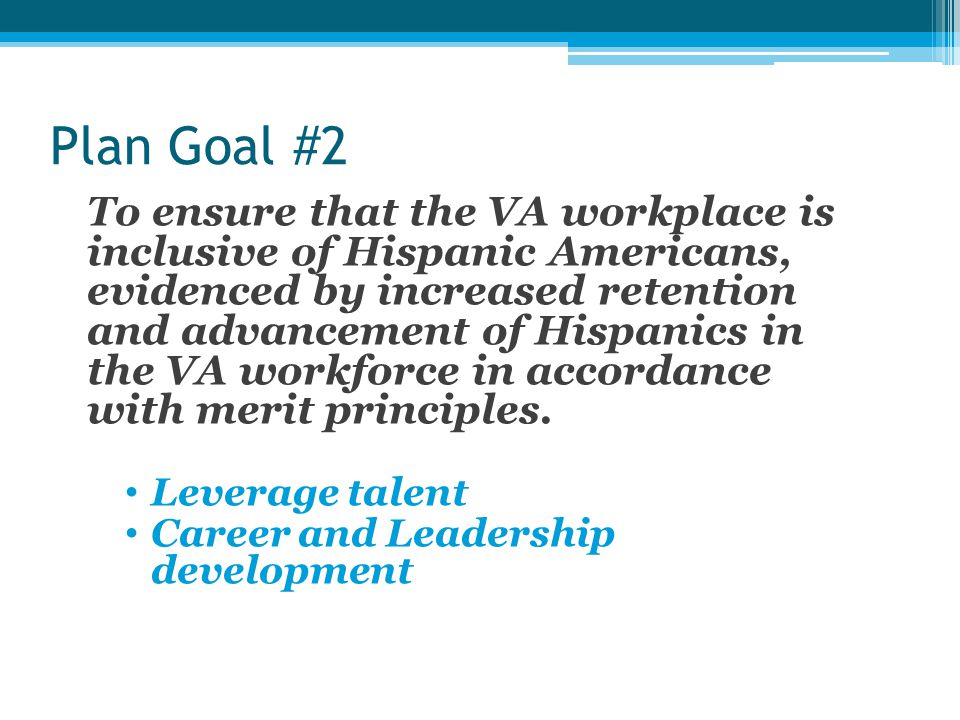 Plan Goal #2 To ensure that the VA workplace is inclusive of Hispanic Americans, evidenced by increased retention and advancement of Hispanics in the VA workforce in accordance with merit principles.
