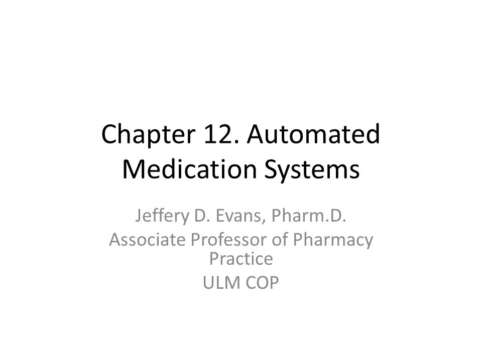 Chapter 12. Automated Medication Systems Jeffery D. Evans, Pharm.D. Associate Professor of Pharmacy Practice ULM COP