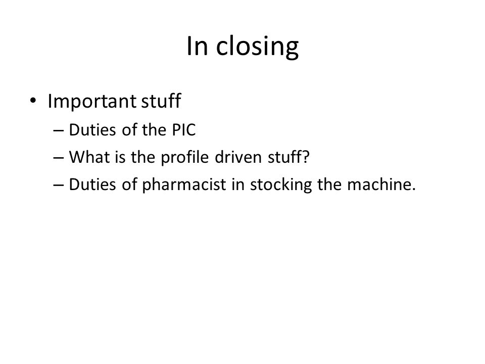 In closing Important stuff – Duties of the PIC – What is the profile driven stuff? – Duties of pharmacist in stocking the machine.