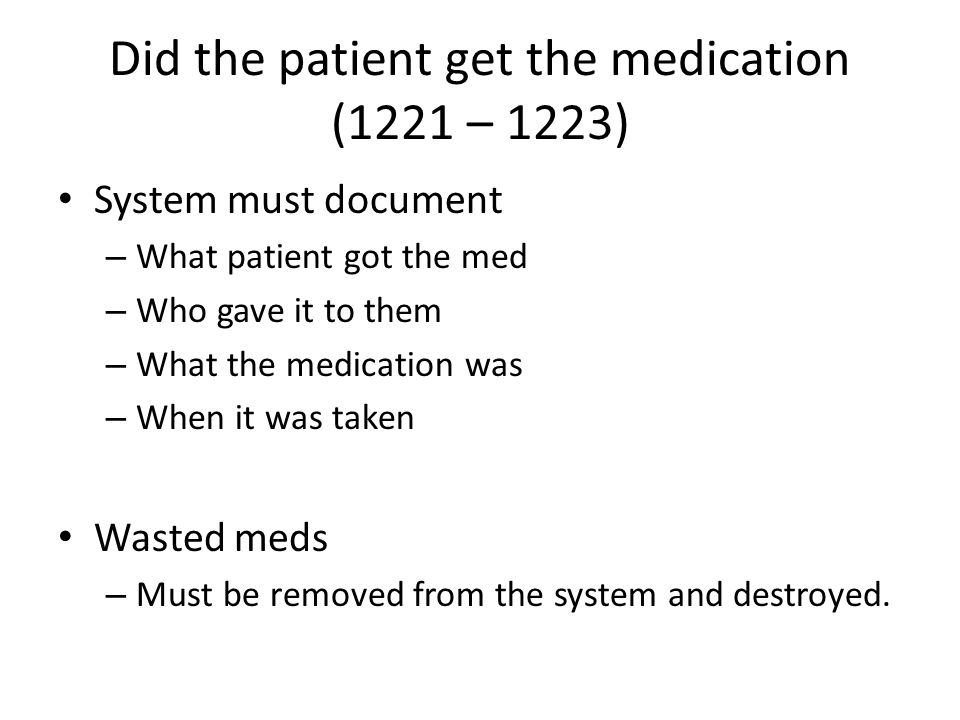 Did the patient get the medication (1221 – 1223) System must document – What patient got the med – Who gave it to them – What the medication was – Whe