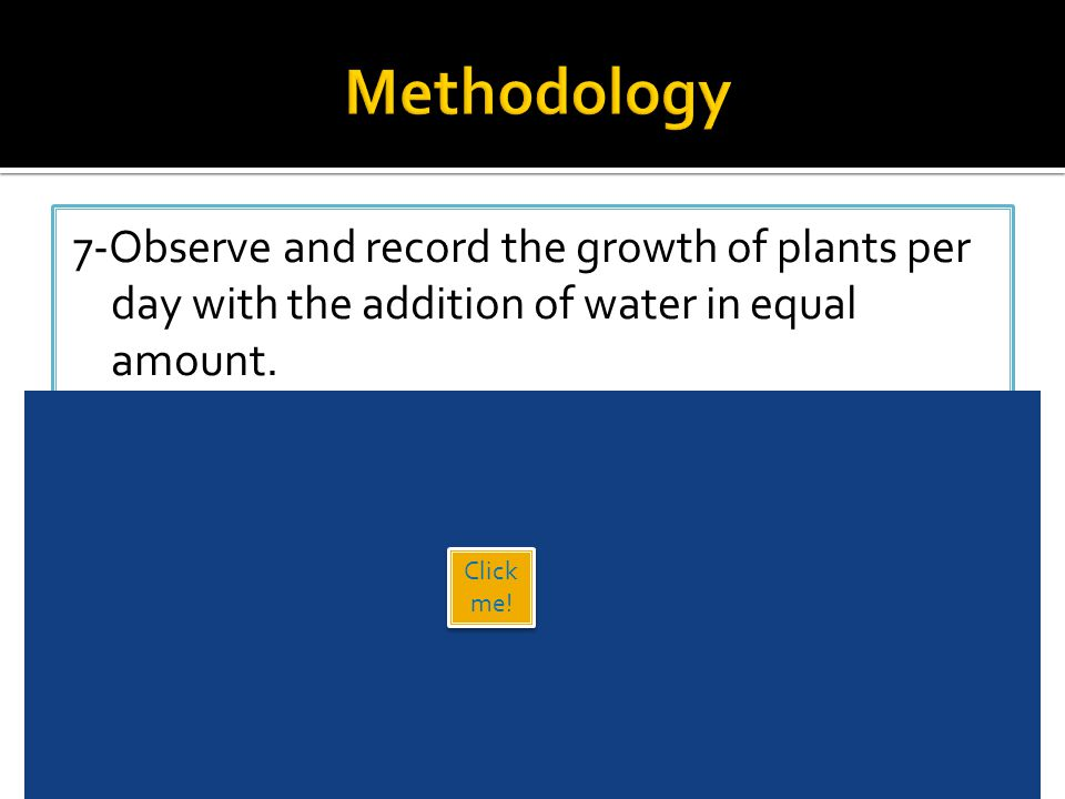 7-Observe and record the growth of plants per day with the addition of water in equal amount. Click here to see the videohere 18 Click me!