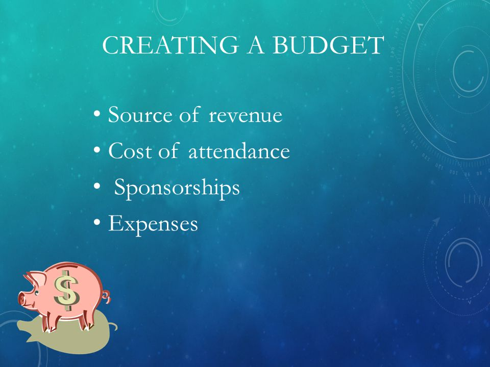 CREATING A BUDGET Source of revenue Cost of attendance Sponsorships Expenses