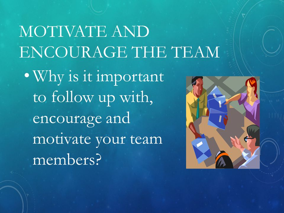 MOTIVATE AND ENCOURAGE THE TEAM Why is it important to follow up with, encourage and motivate your team members?