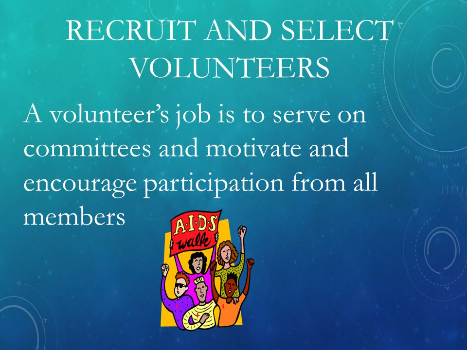 RECRUIT AND SELECT VOLUNTEERS A volunteer's job is to serve on committees and motivate and encourage participation from all members