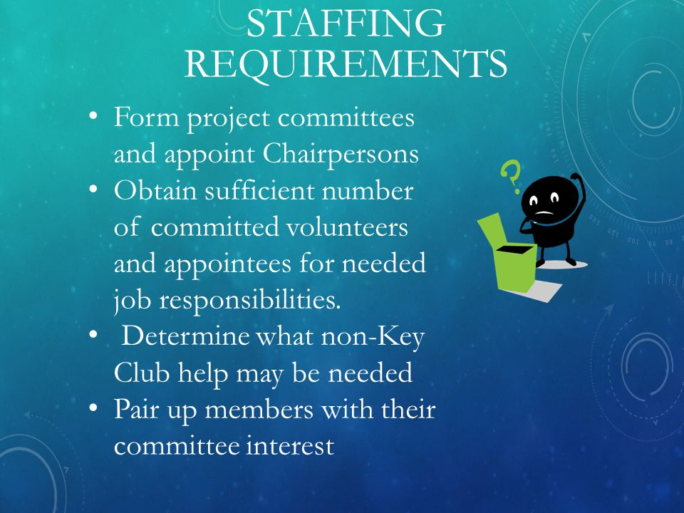 STAFFING REQUIREMENTS Form project committees and appoint Chairpersons Obtain sufficient number of committed volunteers and appointees for needed job responsibilities.