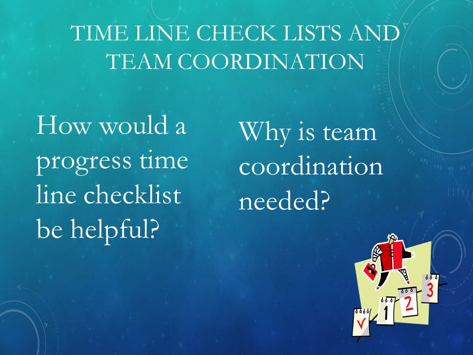 TIME LINE CHECK LISTS AND TEAM COORDINATION Why is team coordination needed.