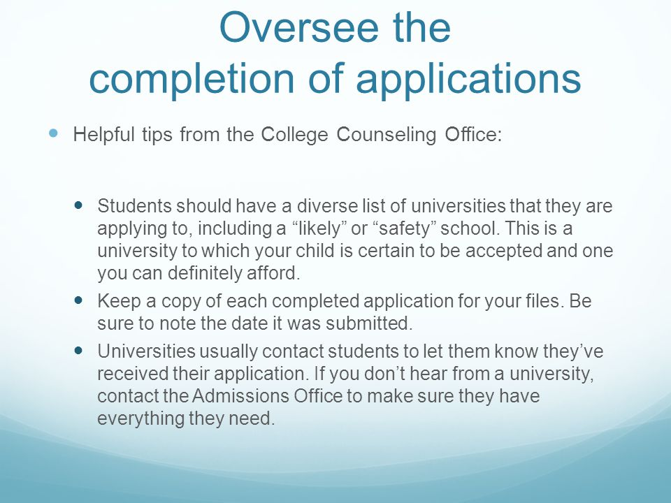 Oversee the completion of applications Helpful tips from the College Counseling Office: Students should have a diverse list of universities that they are applying to, including a likely or safety school.