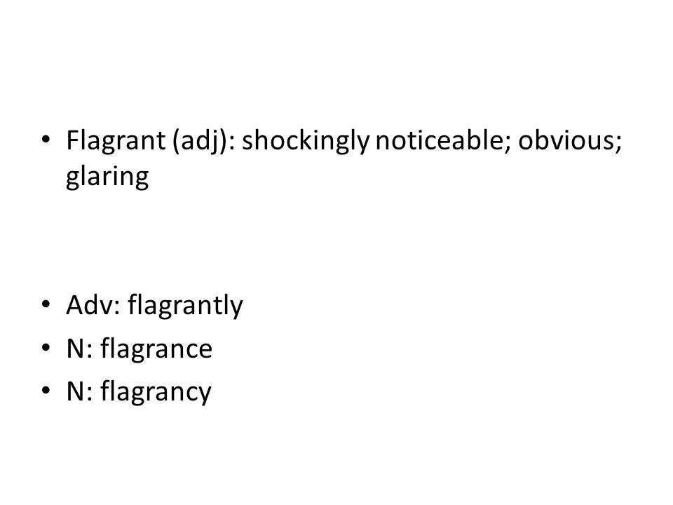Flagrant (adj): shockingly noticeable; obvious; glaring Adv: flagrantly N: flagrance N: flagrancy