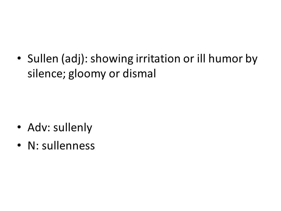 Sullen (adj): showing irritation or ill humor by silence; gloomy or dismal Adv: sullenly N: sullenness