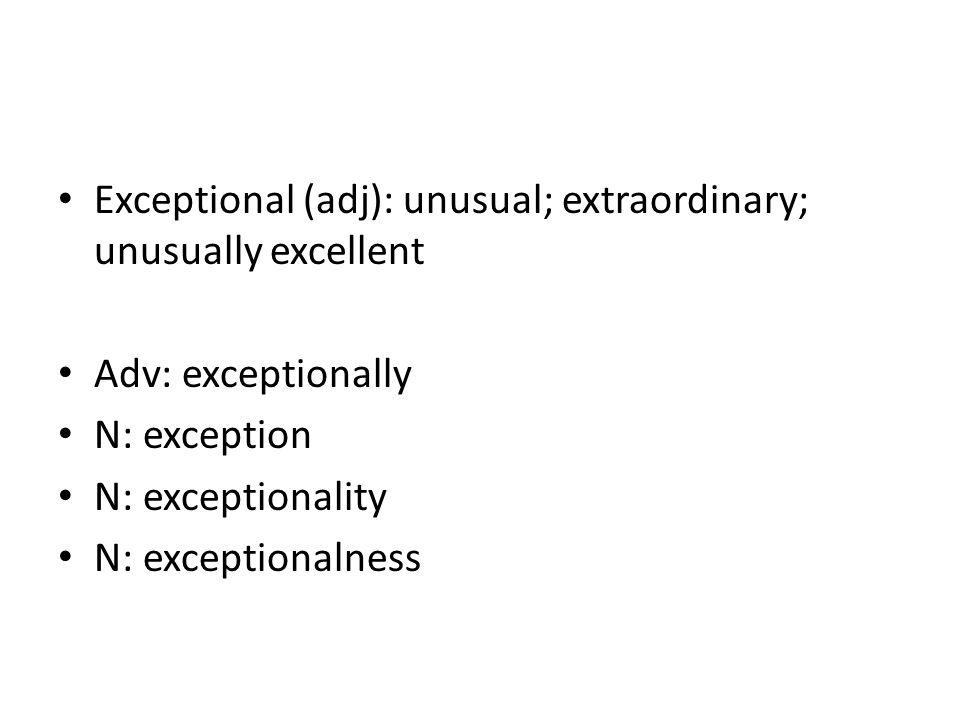 Exceptional (adj): unusual; extraordinary; unusually excellent Adv: exceptionally N: exception N: exceptionality N: exceptionalness