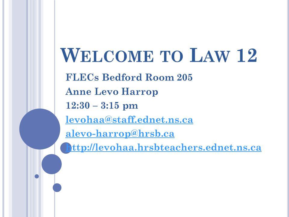 W ELCOME TO L AW 12 FLECs Bedford Room 205 Anne Levo Harrop 12:30 – 3:15 pm levohaa@staff.ednet.ns.ca alevo-harrop@hrsb.ca http://levohaa.hrsbteachers