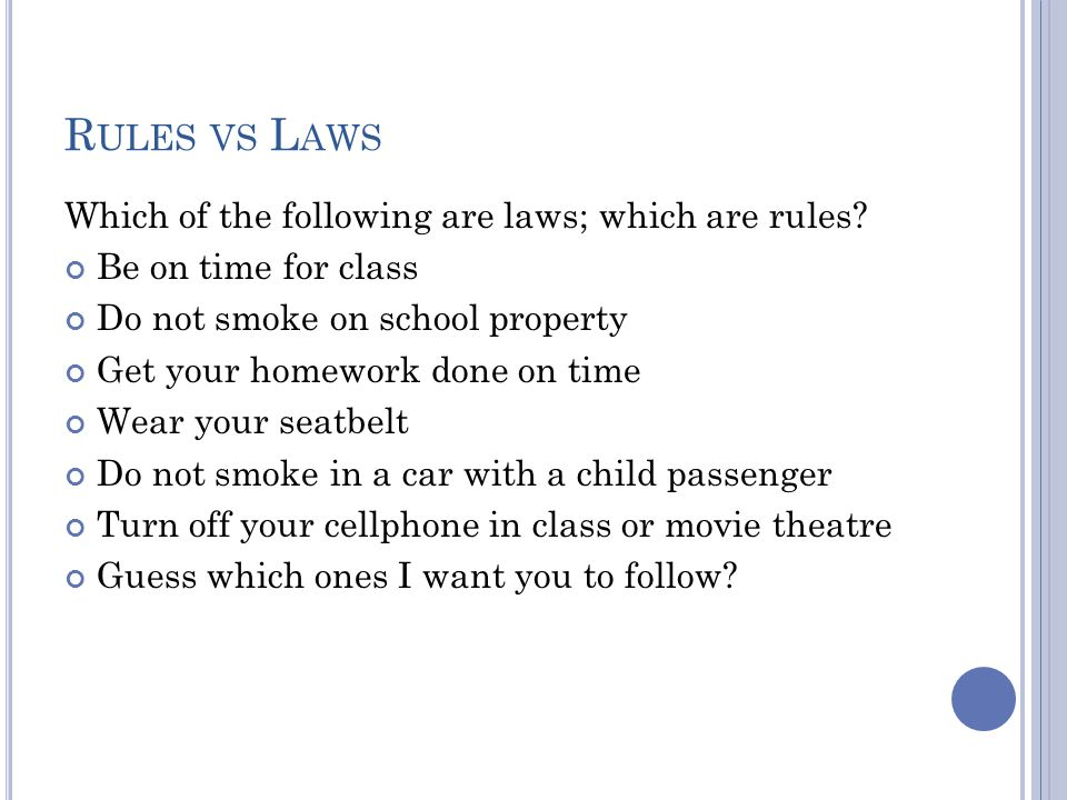 R ULES VS L AWS Which of the following are laws; which are rules? Be on time for class Do not smoke on school property Get your homework done on time