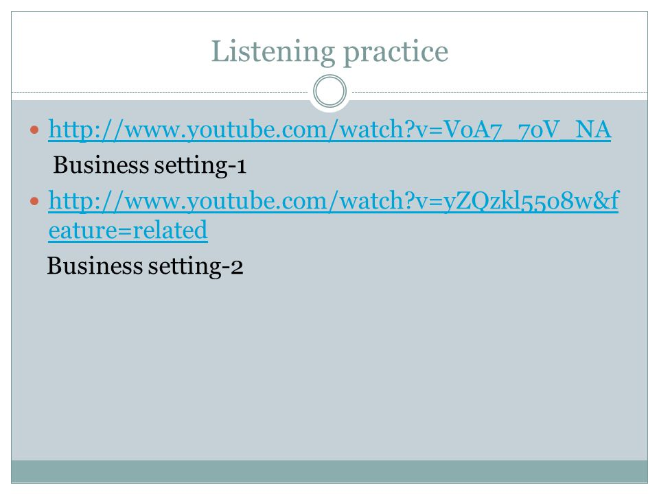 Listening practice http://www.youtube.com/watch v=VoA7_7oV_NA Business setting-1 http://www.youtube.com/watch v=yZQzkl55o8w&f eature=related http://www.youtube.com/watch v=yZQzkl55o8w&f eature=related Business setting-2