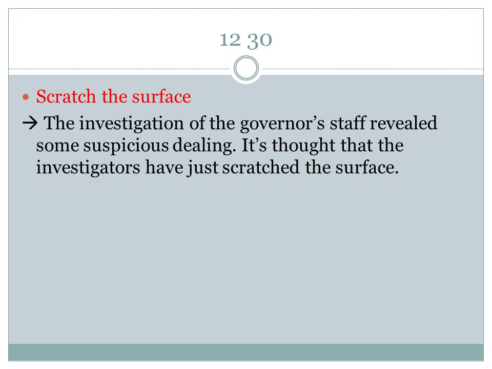 12 30 Scratch the surface  The investigation of the governor's staff revealed some suspicious dealing.
