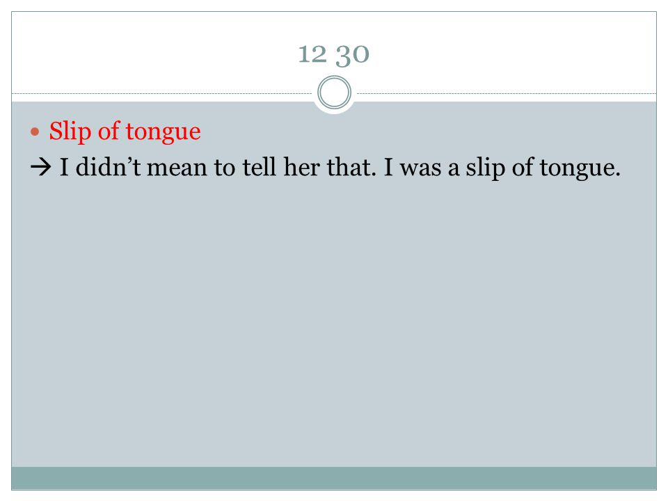 12 30 Slip of tongue  I didn't mean to tell her that. I was a slip of tongue.
