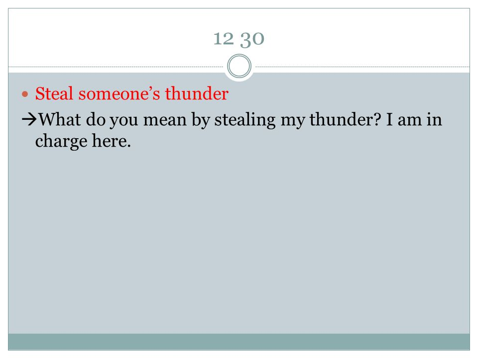 12 30 Steal someone's thunder  What do you mean by stealing my thunder I am in charge here.