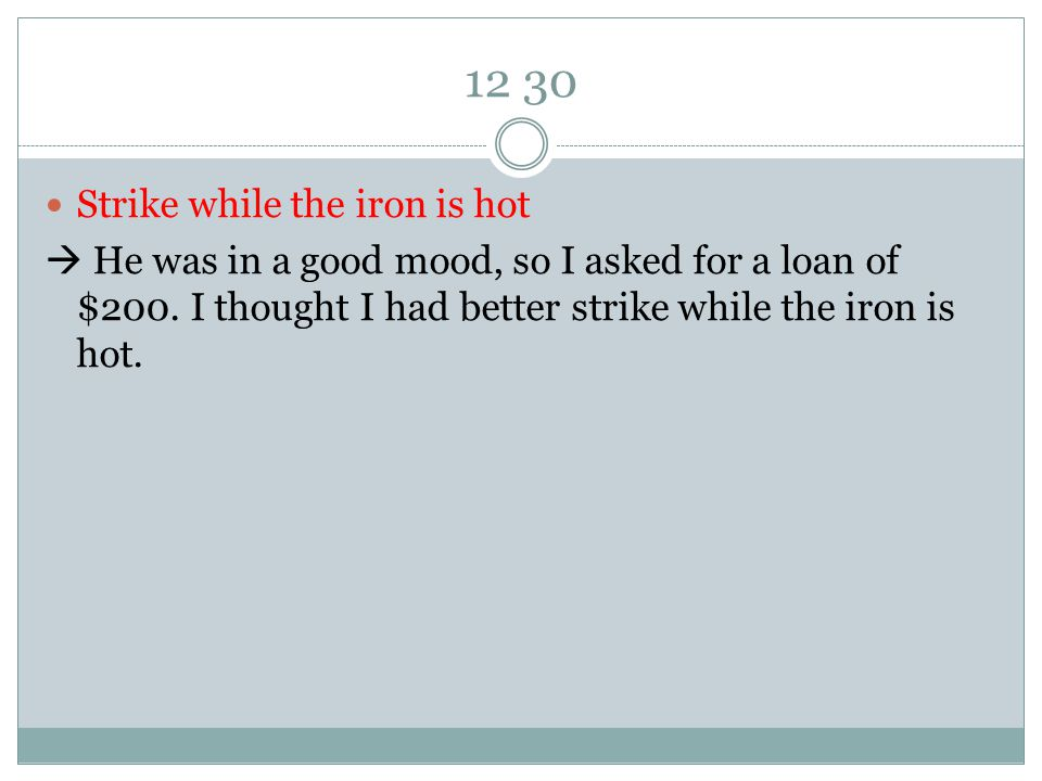 12 30 Strike while the iron is hot  He was in a good mood, so I asked for a loan of $200.
