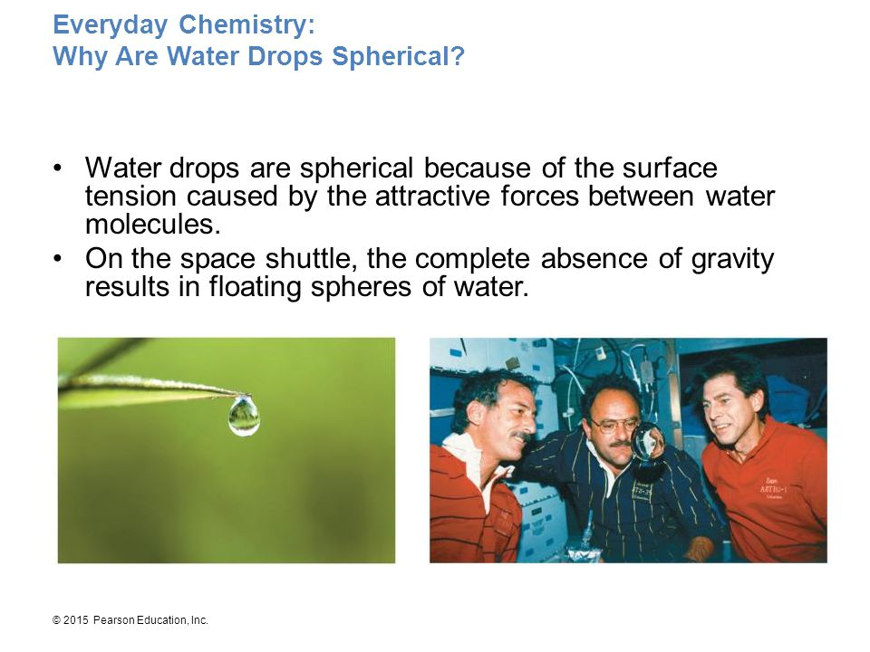 © 2015 Pearson Education, Inc. Everyday Chemistry: Why Are Water Drops Spherical? Water drops are spherical because of the surface tension caused by t