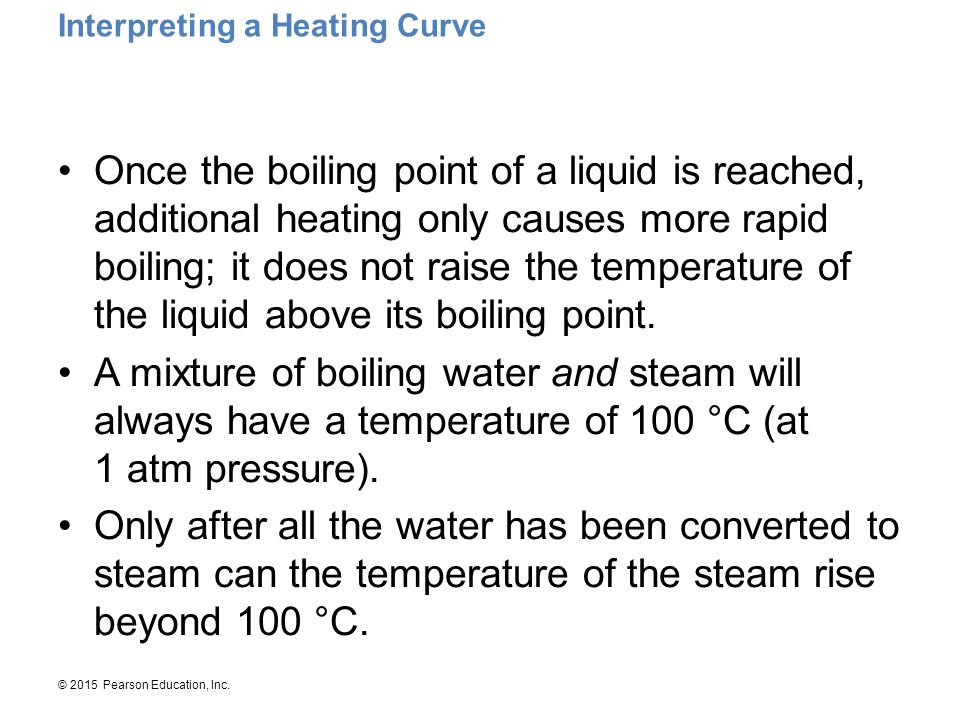© 2015 Pearson Education, Inc. Interpreting a Heating Curve Once the boiling point of a liquid is reached, additional heating only causes more rapid b