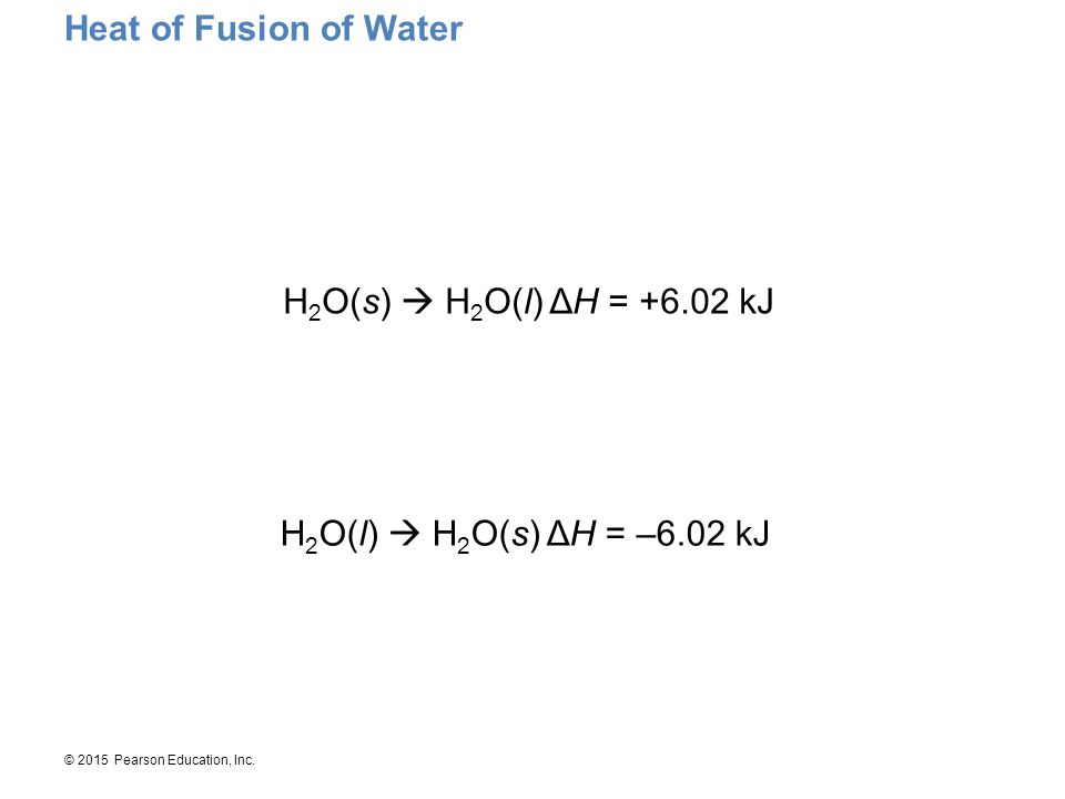 © 2015 Pearson Education, Inc. Heat of Fusion of Water H 2 O(s)  H 2 O(l)ΔH = +6.02 kJ H 2 O(l)  H 2 O(s)ΔH = –6.02 kJ