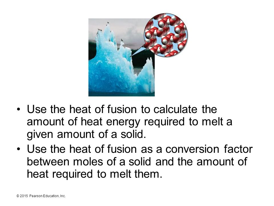 © 2015 Pearson Education, Inc. Use the heat of fusion to calculate the amount of heat energy required to melt a given amount of a solid. Use the heat