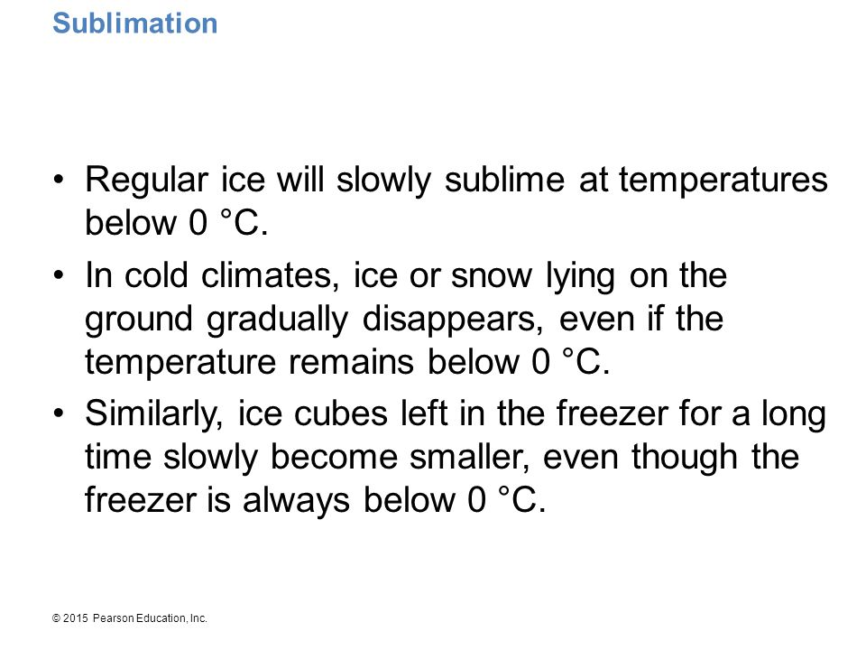 © 2015 Pearson Education, Inc. Regular ice will slowly sublime at temperatures below 0 °C. In cold climates, ice or snow lying on the ground gradually