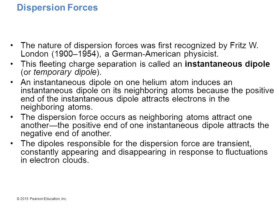 © 2015 Pearson Education, Inc. Dispersion Forces The nature of dispersion forces was first recognized by Fritz W. London (1900–1954), a German-America