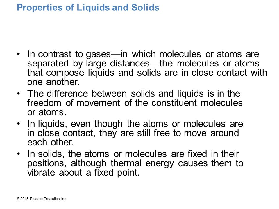 © 2015 Pearson Education, Inc. Properties of Liquids and Solids In contrast to gases—in which molecules or atoms are separated by large distances—the