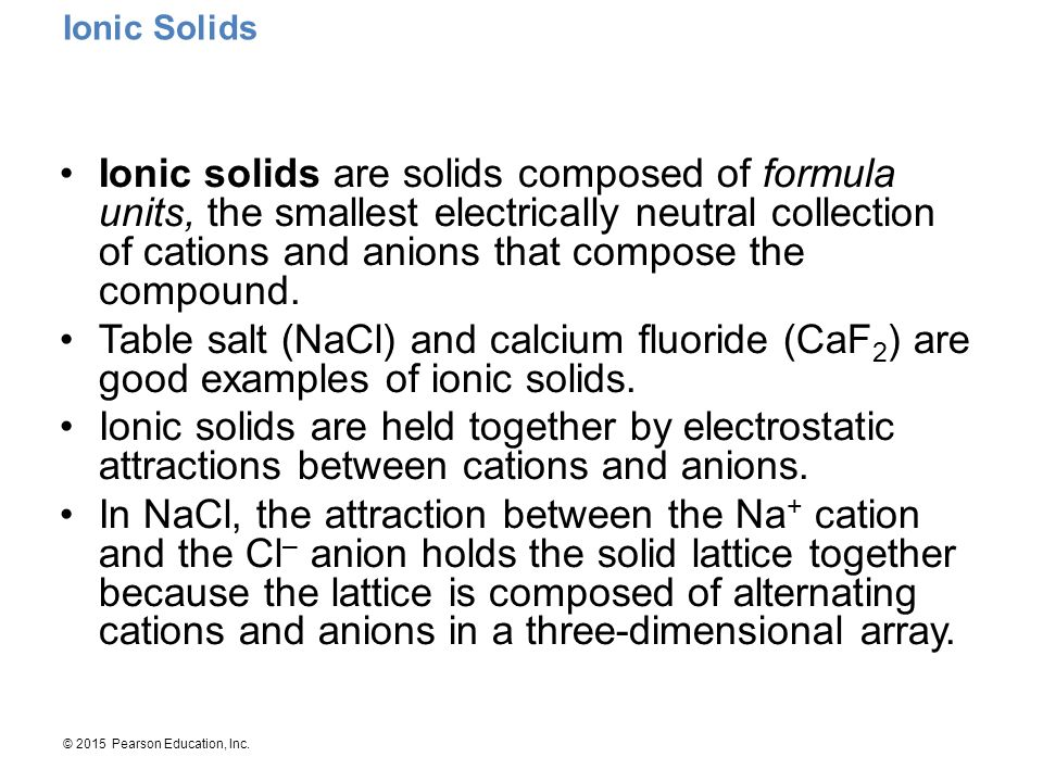 © 2015 Pearson Education, Inc. Ionic Solids Ionic solids are solids composed of formula units, the smallest electrically neutral collection of cations