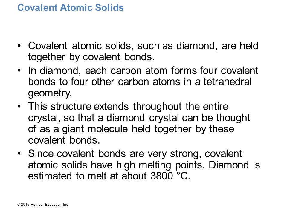 © 2015 Pearson Education, Inc. Covalent Atomic Solids Covalent atomic solids, such as diamond, are held together by covalent bonds. In diamond, each c