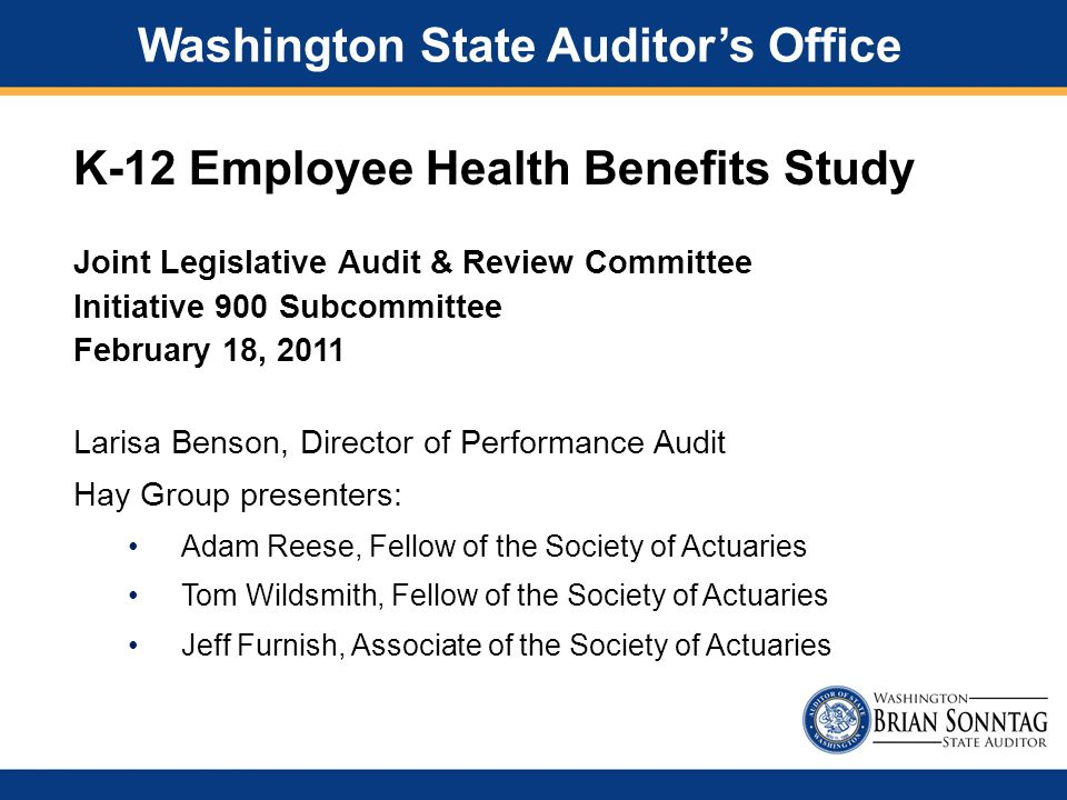 K-12 Employee Health Benefits Study Washington State Auditor's Office Joint Legislative Audit & Review Committee Initiative 900 Subcommittee February 18, 2011 Larisa Benson, Director of Performance Audit Hay Group presenters: Adam Reese, Fellow of the Society of Actuaries Tom Wildsmith, Fellow of the Society of Actuaries Jeff Furnish, Associate of the Society of Actuaries