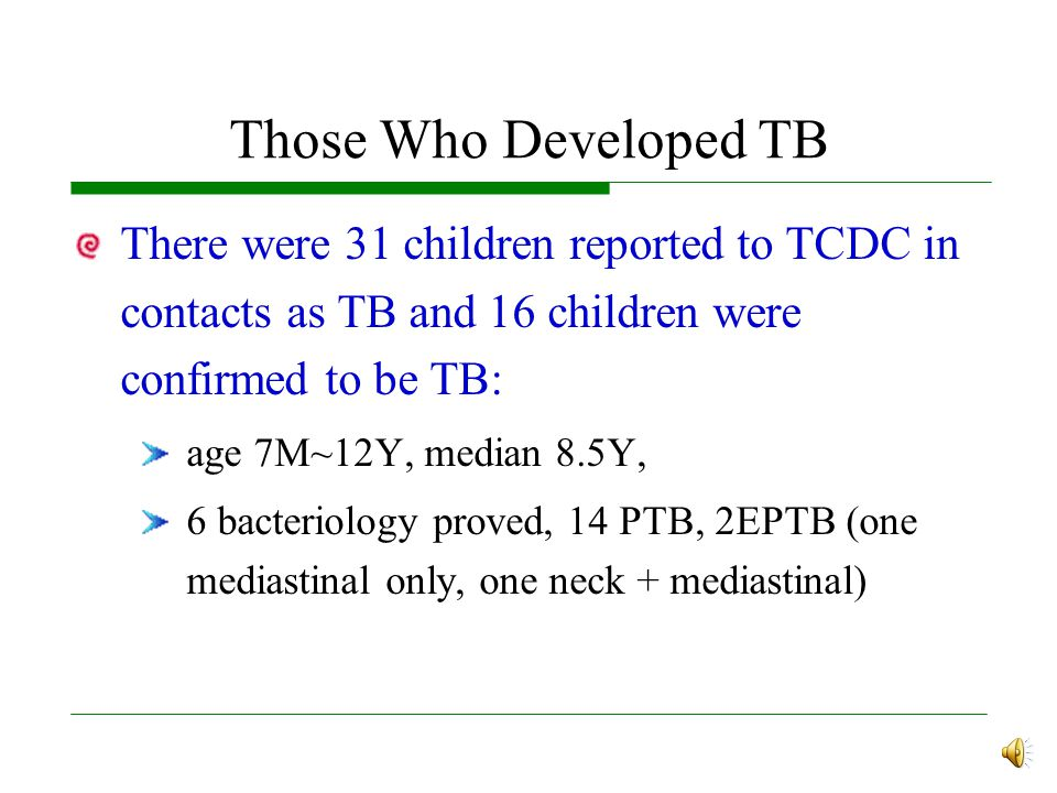Those Who Developed TB There were 31 children reported to TCDC in contacts as TB and 16 children were confirmed to be TB: age 7M~12Y, median 8.5Y, 6 bacteriology proved, 14 PTB, 2EPTB (one mediastinal only, one neck + mediastinal)