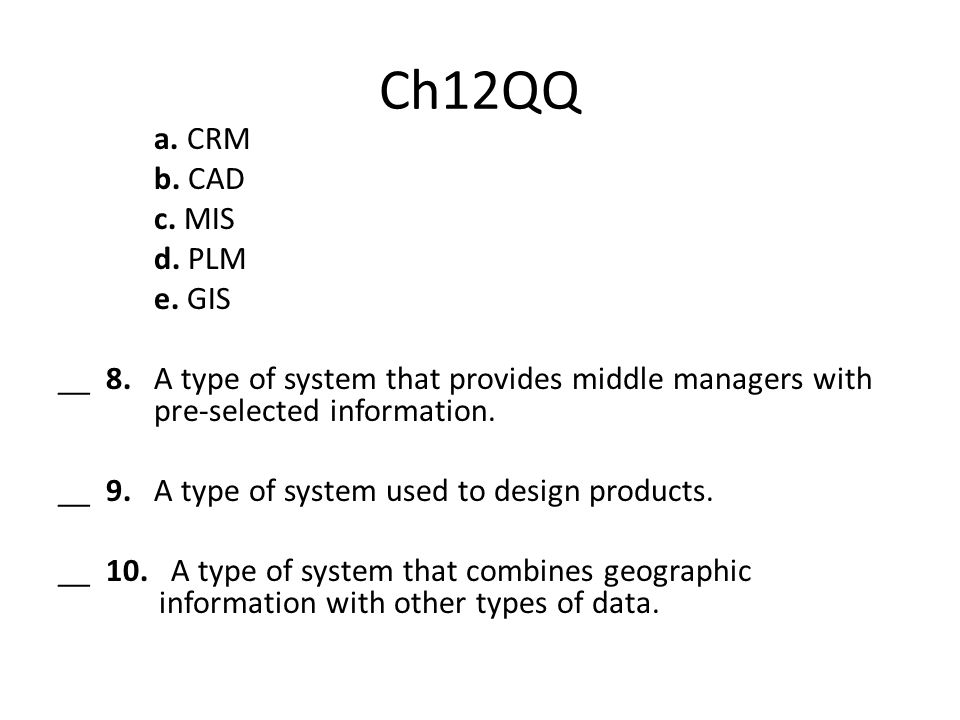 Ch12QQ a. CRM b. CAD c. MIS d. PLM e. GIS __ 8. A type of system that provides middle managers with pre-selected information. __ 9. A type of system u