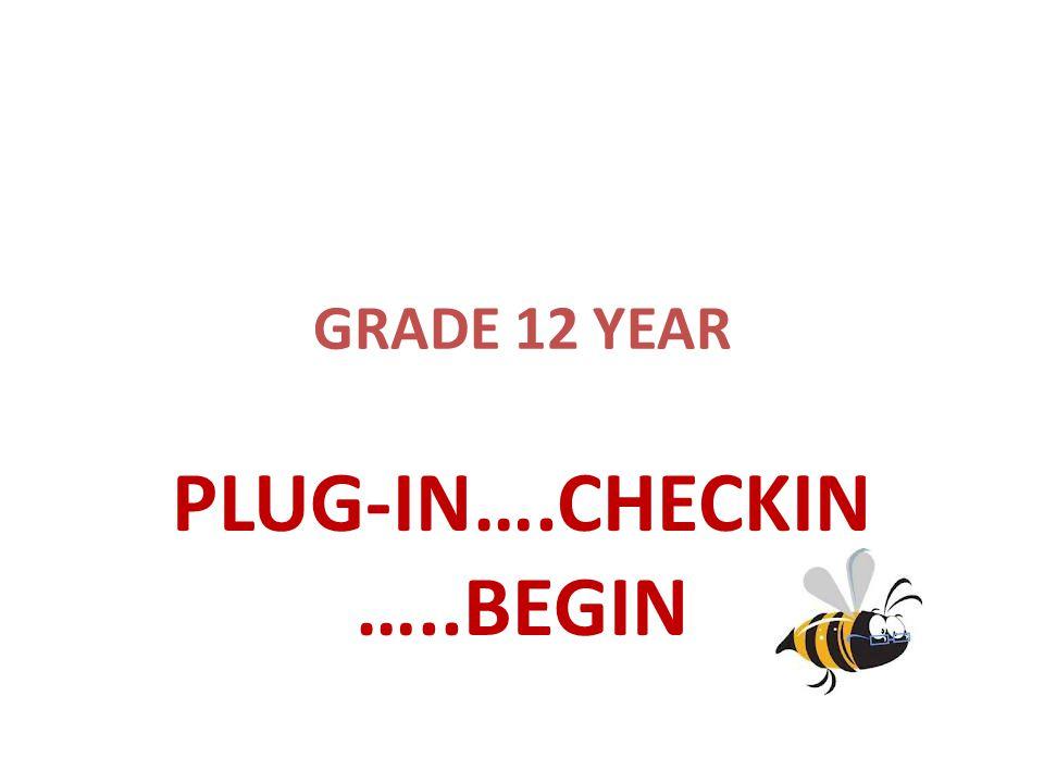 GRADE 12 YEAR PLUG-IN….CHECKIN …..BEGIN