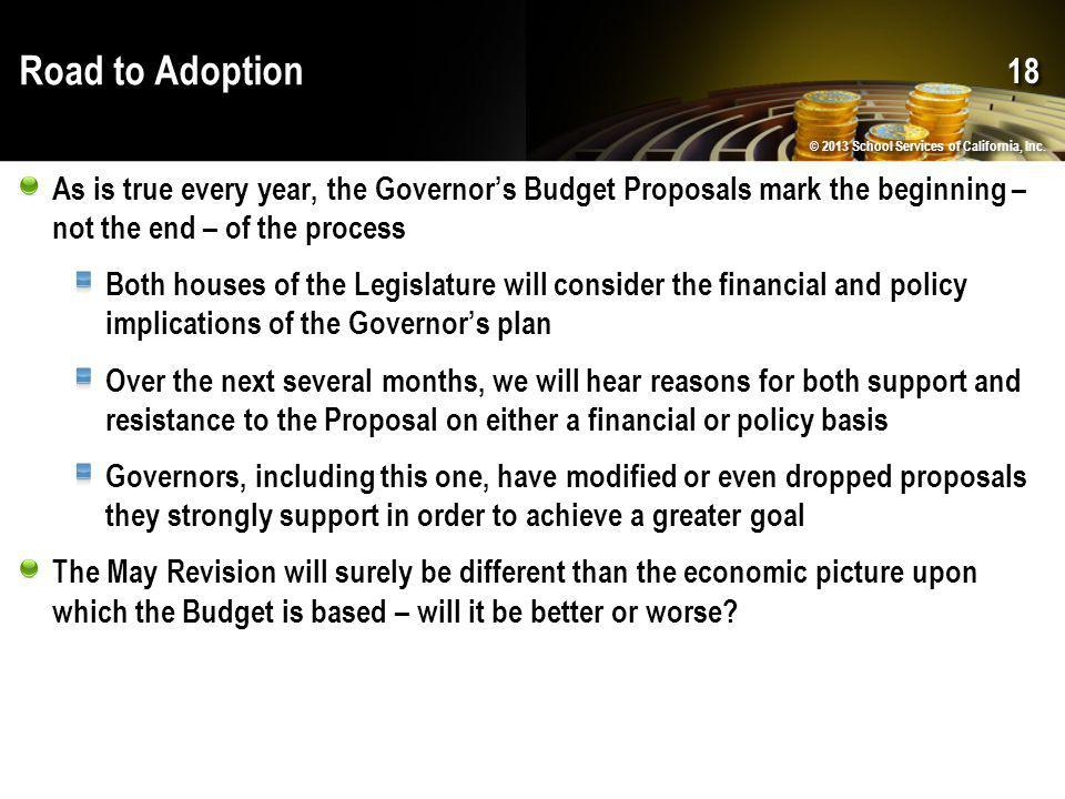 Road to Adoption As is true every year, the Governor's Budget Proposals mark the beginning – not the end – of the process Both houses of the Legislature will consider the financial and policy implications of the Governor's plan Over the next several months, we will hear reasons for both support and resistance to the Proposal on either a financial or policy basis Governors, including this one, have modified or even dropped proposals they strongly support in order to achieve a greater goal The May Revision will surely be different than the economic picture upon which the Budget is based – will it be better or worse.
