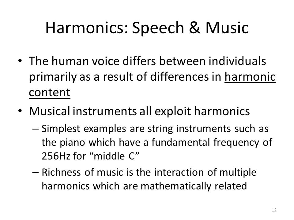 Harmonics: Speech & Music The human voice differs between individuals primarily as a result of differences in harmonic content Musical instruments all exploit harmonics – Simplest examples are string instruments such as the piano which have a fundamental frequency of 256Hz for middle C – Richness of music is the interaction of multiple harmonics which are mathematically related 12