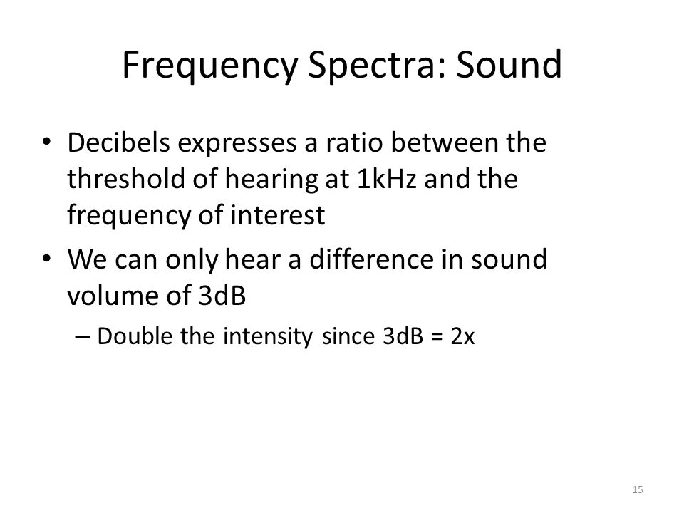 Frequency Spectra: Sound Decibels expresses a ratio between the threshold of hearing at 1kHz and the frequency of interest We can only hear a difference in sound volume of 3dB – Double the intensity since 3dB = 2x 15