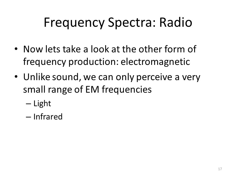 Frequency Spectra: Radio Now lets take a look at the other form of frequency production: electromagnetic Unlike sound, we can only perceive a very small range of EM frequencies – Light – Infrared 17