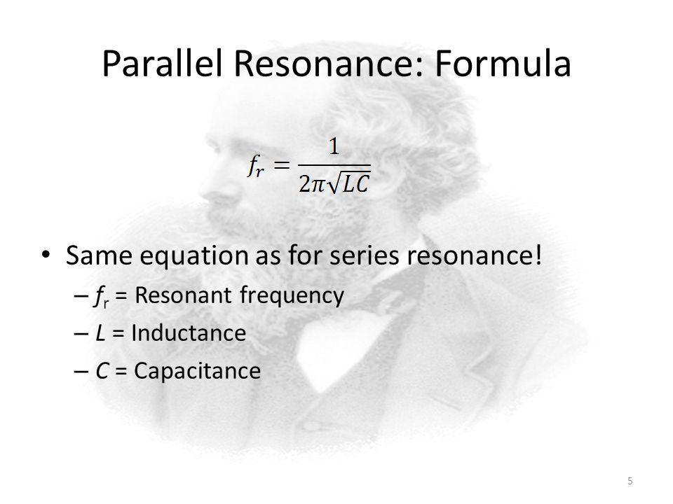 Parallel Resonance: Formula Same equation as for series resonance.