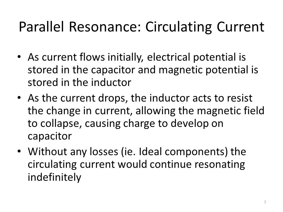 Parallel Resonance: Circulating Current As current flows initially, electrical potential is stored in the capacitor and magnetic potential is stored in the inductor As the current drops, the inductor acts to resist the change in current, allowing the magnetic field to collapse, causing charge to develop on capacitor Without any losses (ie.